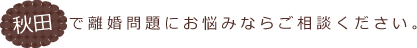 秋田で離婚問題にお悩みならご相談ください。